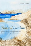 Tropical Freedom : Climate, Settler Colonialism, and Black Exclusion in the Age of Emancipation