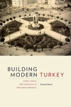 Building Modern Turkey: State, Space, and Ideology in the Early Republic