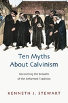 Ten Myths about Calvinism: Recovering the Breadth of the Reformed Tradition