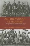 Anthropology at Harvard:A Biographical History, 1790-1940