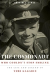 The Cosmonaut Who Couldn't Stop Smiling:The Life and Legend of Yuri Gagarin