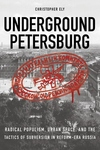 Underground Petersburg : Radical Populism, Urban Space, and the Tactics of Subversion in Reform-Era Russia