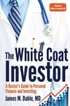 White Coat Investor : A Doctor's Guide to Personal Finance and Investing