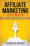 Affiliate Marketing: Secrets - How to Start a Profitable Affiliate Marketing Business and Generate Passive Income Online, Even as a Complet