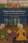 Islamic Intellectual History in the Seventeenth Century : Scholarly Currents in the Ottoman Empire and the Maghreb