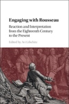 Engaging With Rousseau : Reaction and Interpretation from the Eighteenth Century to the Present