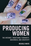 Producing Women : The Internet, Traditional Femininity, Queerness, and Creativity