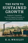 Path to Sustained Growth : England's Transition from an Organic Economy to an Industrial Revolution