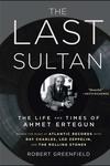 Last Sultan : The Life and Times of Ahmet Ertegun