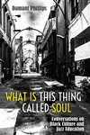 What Is This Thing Called Soul : Conversations on Black Culture and Jazz Education