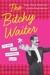 Bitchy Waiter : Tales, Tips & Trials from a Life in Food Service