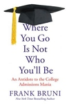 Where You Go Is Not Who You'll Be : An Antidote to the College Admissions Mania