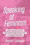 Speaking of Feminism: Today's Activists on the Past, Present, and Future of the U.S. Women's Movement