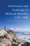 Architecture and Landscape in Medieval Anatolia, 1100-1500