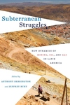Subterranean Struggles : New Dynamics of Mining, Oil, and Gas in Latin America