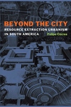 Beyond the City : Resource Extraction Urbanism in South America