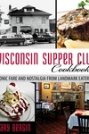 Wisconsin Supper Club Cookbook : Iconic Fare and Nostalgia from Landmark Eateries