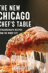 The Chicago Chef's Table: Extraordinary Recipes From The Windy City