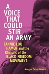 Voice That Could Stir an Army : Fannie Lou Hamer and the Rhetoric of the Black Freedom Movement