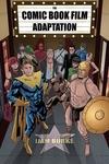 Comic Book Film Adaptation : Exploring Modern Hollywood's Leading Genre