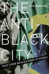 Anti-Black City : Police Terror and Black Urban Life in Brazil