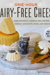 One-Hour Dairy-Free Cheese: Make Mozzarella, Cheddar, Feta, and Brie-Style Cheeses?Using Nuts, Seeds, and Vegetables