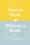 How to Cook Without a Book, Completely Updated and Revised: Recipes and Techniques Every Cook Should Know by Heart
