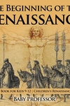The Beginning of the Renaissance - History Book for Kids 9-12 Children's Renaissance Books