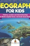 Geography for Kids - Patterns, Location and Interrelationships - The World in Spatial Terms - 3rd Gr