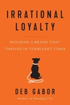 Irrational Loyalty: Building a Brand That Thrives in Turbulent Times