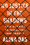 No Justice in the Shadows: How America Criminalizes Immigrants