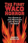First Waco Horror : The Lynching of Jesse Washington And the Rise of the Naacp