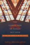 The Conviction of Things Not Seen:Worship and Ministry in the 21st Century