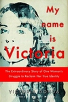 My Name Is Victoria:The Extraordinary Story of One Woman's Struggle to Reclaim Her True Identity