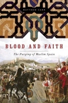 Blood and Faith:The Purging of Muslim Spain