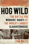 Hog Wild : The Battle for Workers' Rights at the World's Largest Slaughterhouse