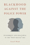 Blackhood Against the Police Power : Punishment and Disavowal in the Post-racial Era