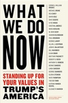 What We Do Now : Standing Up for Your Values in Trump's America