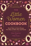 The Little Women Cookbook: Novel Takes on Classic Recipes from Meg, Jo, Beth, Amy and Friends