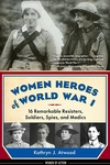 Women Heroes of World War I : 16 Remarkable Resisters, Soldiers, Spies, and Medics
