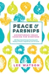 Peace & Parsnips : Adventurous Vegan Cooking for Everyone: 200 Plant-based Recipes Bursting With Vitality & Flavor, Inspired by Love & Travel