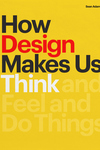 How Design Makes Us Think: And Feel and Do Things