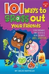 101 Ways to Gross Out Your Friends: Science experiments, jokes, activities & recipes for loads of gross, gooey fun