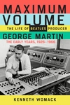 Maximum Volume: The Life of Beatles Producer George Martin, The Early Years, 1926?1966