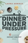 Dinner Under Pressure: 6-Ingredient Instant One-Pot Meals