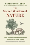 The Secret Wisdom of Nature: Trees, Animals, and the Extraordinary Balance of All Living Things -— Stories from Science and Observation