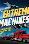 Extreme Machines: The Fastest, Weirdest, Strongest Machines on Earth!