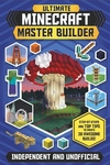 Ultimate Minecraft Master Builder: Step-by-Steps and Top Tips to Create 30 Awesome Builds!