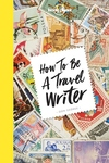 How to be a Travel Writer: Expert Advice from the World's Leading Travel Publisher