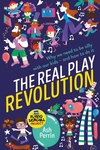 The Real Play Revolution: Why We Need to Be Silly with Our Kids – and How to Do It